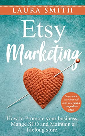 Etsy Marketing: How to Promote Your Business, Manage SEO, and Maintain a Lifelong Store: Steps made easy that will help you gain a competitive edge