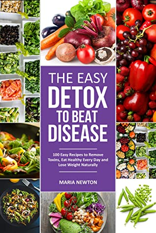 The Easy Detox to Beat Disease: 100 Easy Recipes to Remove Toxins, Eat Healthy Every Day and Lose Weight Naturally (Special Diet Book 1)