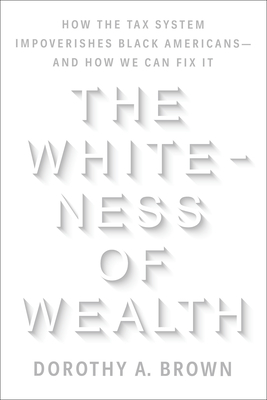 The Whiteness of Wealth: How the Tax System Impoverishes Black Americans--And How We Can Fix It