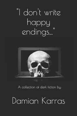 """""""I don't write happy endings..."""": A collection of dark fiction."""