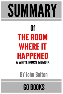 Summary of The Room Where It Happened: A White House Memoir by John Bolton - a Go BOOKS Summary Guide