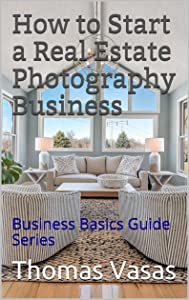 How to Start a Real Estate Photography Business: Business Basics Guide Series