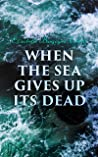 When the Sea Gives Up Its Dead: A Thrilling Detective Mystery