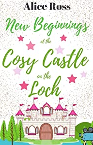 New Beginnings at the Cosy Castle on the Loch (Book 6): A sweet, heart-warming romance set in the beautiful Scottish Highlands