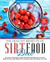 The Healthy Benefits of Sirt Food Diet: Activate Your Skinny Gene and Boost Metabolism to Easily Burn Fat and Lose Weight Fast, while Eating the Foods You Love. Including Many Delicious Recipes.