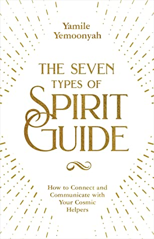 The Seven Types of Spirit Guide: How to Connect and Communicate with Your Cosmic Helpers