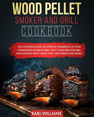 WOOD PELLET SMOKER AND GRILL COOKBOOK: THE ULTIMATE GUIDE TO A PERFECT BARBECUE IN YOUR HOMESTEAD OR BACKYARD. WITH 70 RECIPES FOR BBQ AND SMOKED MEAT, GAME, FISH, VEGETABLES AND MORE