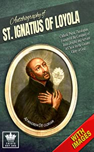 Autobiography of St. Ignatius of Loyola, Catholic Priest, Theologian, Founder of the Company of Jesus (Jesuits) and Servant of Christ for the Greater Glory ... With Images. (Catholic Saints Book 1)
