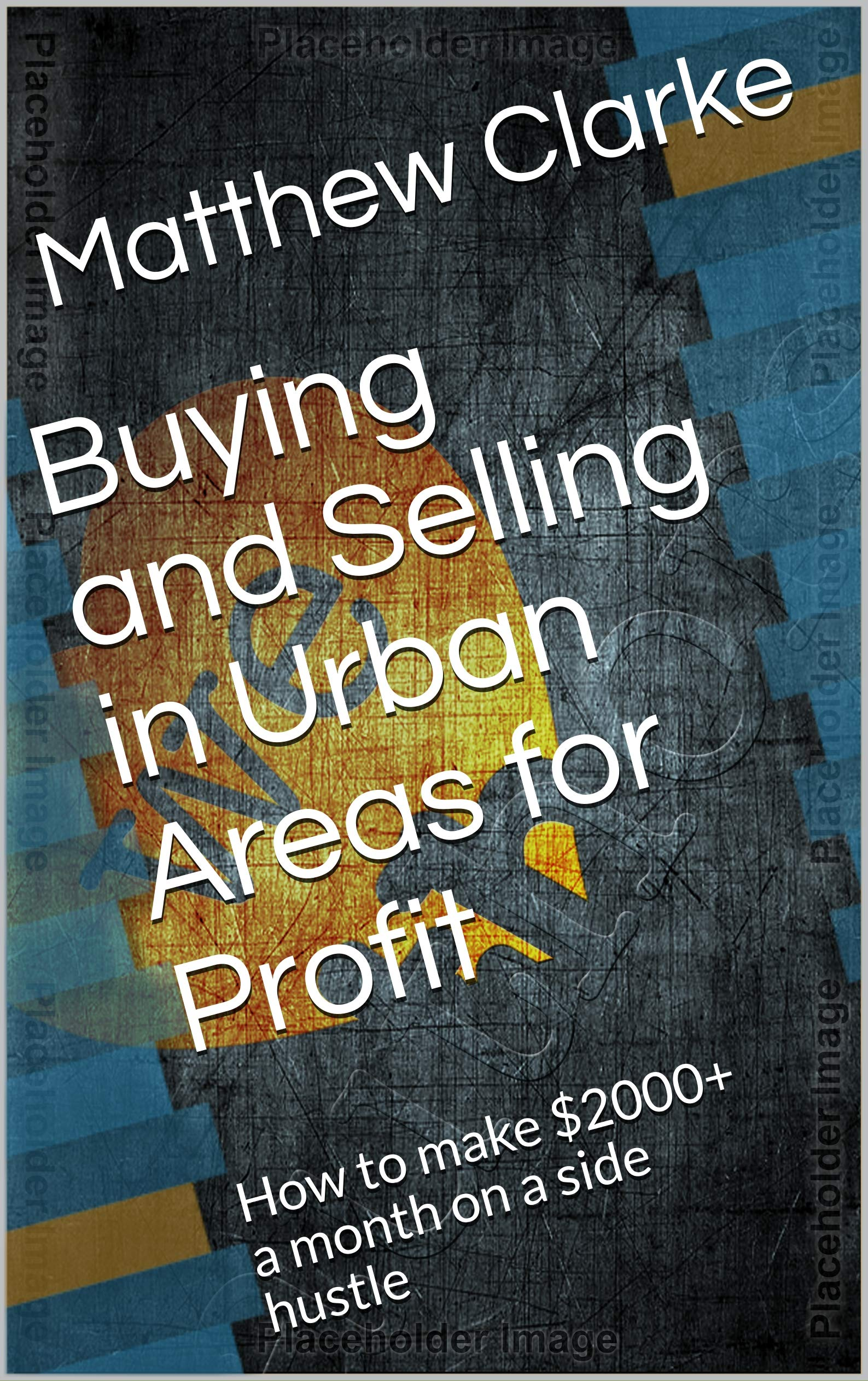 Buying and Selling in Urban Areas for Profit: How to make $2000+ a month on a side hustle (The Entrepreneurs Guide Book 1) Matthew Clarke