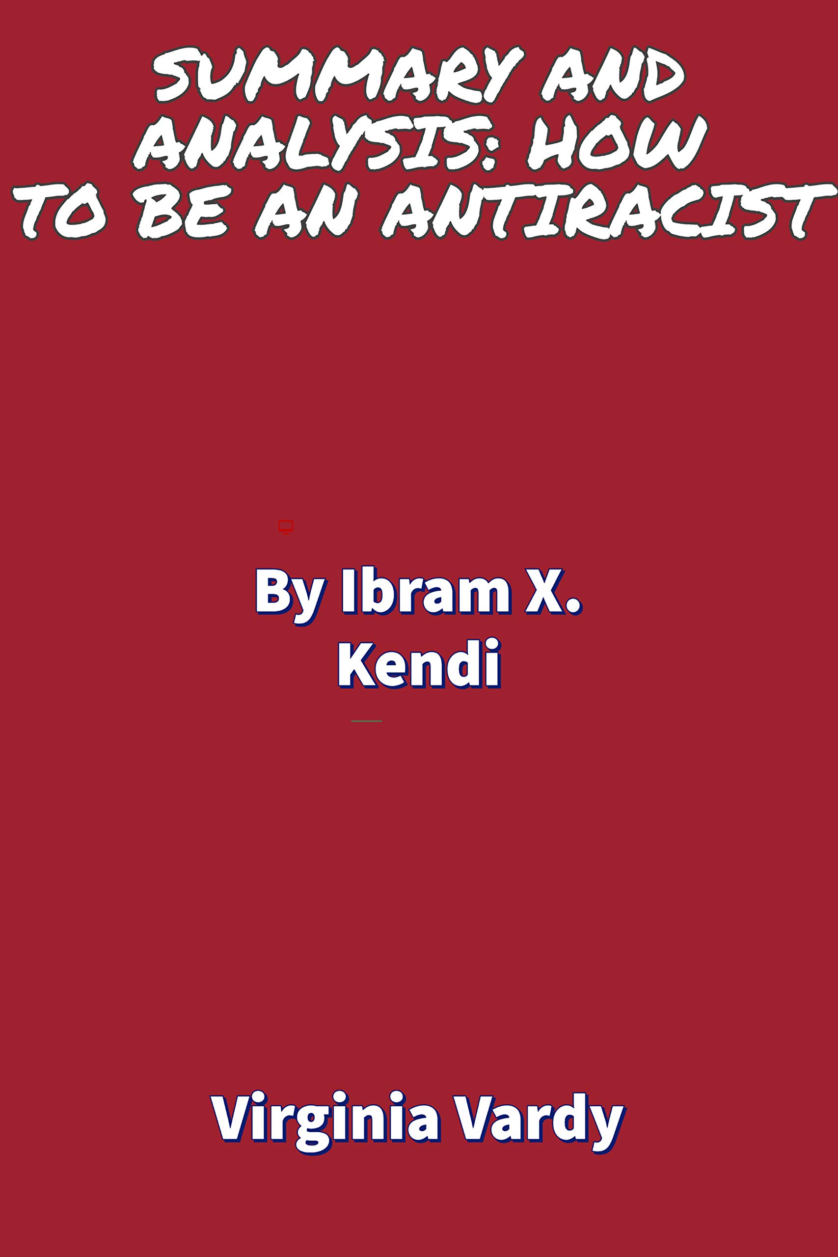 SUMMARY AND ANALYSIS: HOW TO BE AN ANTIRACIST: Takeaways and analysis By Ibram X. Kendi Virginia Vardy
