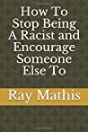 How To Stop Being A Racist and Encourage Someone Else To by Ray Mathis