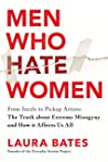Men Who Hate Women - From Incels to Pickup Artists by Laura Bates