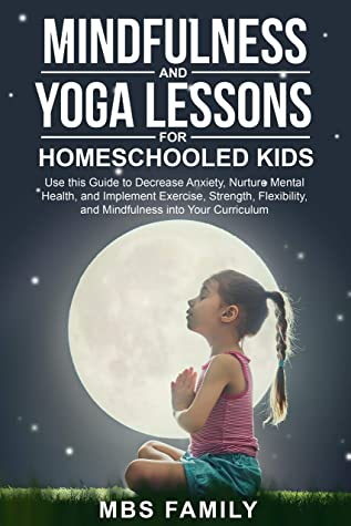 Mindfulness and Yoga Lessons for Homeschooled Kids: Use This Guide To Decrease Anxiety, Nurture Mental Health, and Implement Exercise, Strength, Flexibility, and Mindfulness Into Your Curriculum