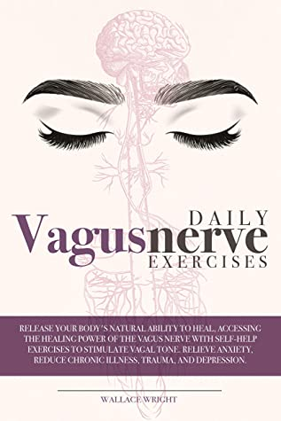 DAILY VAGUS NERVE EXERCISES: ACCESSING THE HEALING POWER OF THE VAGUS NERVE WITH SELF-HELP EXERCISES TO STIMULATE VAGAL TONE. RELIEVE ANXIETY, REDUCE CHRONIC ILLNESS, TRAUMA AND DEPRESSION