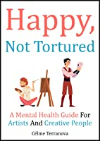 Happy, Not Tortured: A Mental Health Guide For Artists And Creative People (The Part-Time Artist Guides Book 2)