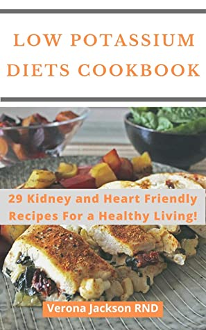 Low Potassium Diets Cookbook : 29 Kidney and Heart Friendly Recipes For a Healthy Living!