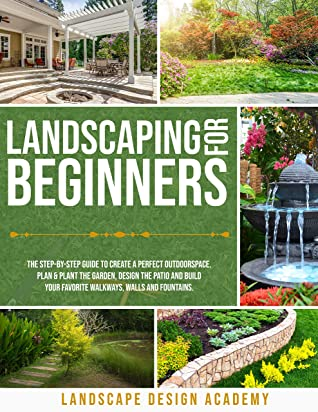 Landscaping For Beginners The Step By Step Guide To Create A Perfect Outdoorspace Plan Plant The Garden Design The Patio And Build Your Favorite Walkways Walls And Fountains By Landscape Design Academy