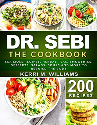 DR. SEBI: The Cookbook: From Sea moss meals to Herbal teas, Smoothies, Desserts, Salads, Soups & Beyond…200+ Electric Alkaline Recipes to Rejuvenate the Body (Dr Sebi Books Book 5)