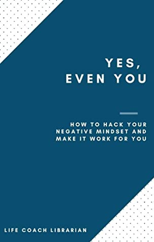 Yes, Even You: How to Hack Your Negative Mindset and Make it Work for You