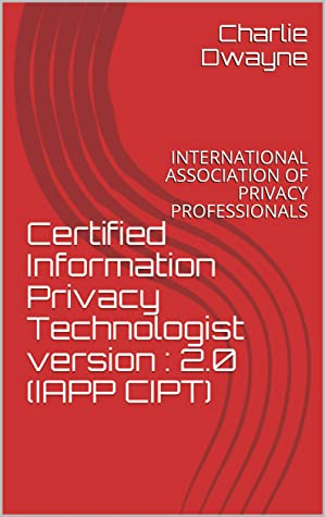 Certified Information Privacy Technologist version : 2.0 (IAPP CIPT): INTERNATIONAL ASSOCIATION OF PRIVACY PROFESSIONALS