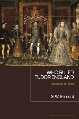 Who Ruled Tudor England: Paradoxes of Power G.W. Bernard