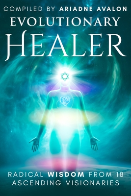 Evolutionary Healer: Radical Wisdom from 18 Ascending Visionaries by  Ariadne Avalon