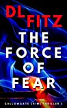 The Force of Fear: Gallowgate Crime Thrillers 3