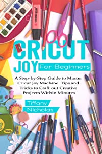 Cricut Joy For Beginners: A Step-by-Step Guide to Master Cricut Joy MAchine. Tips and Tricks to Craft 0ut Creative Projects Within Minutes