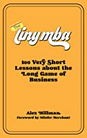 The Tiny MBA: 100 Very Short Lessons about the Long Game of Business