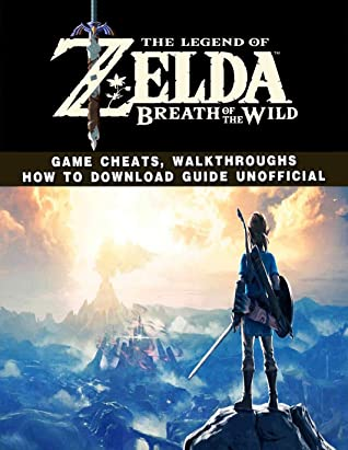 The Legend of Zelda Breath of the Wild: Game Cheats, Walkthroughs How to Download Guide Unofficial
