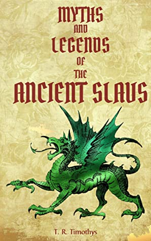 Myths and Legends of the Ancient Slavs: Illustrated Mythology Mythical Creatures Beasts Monsters Tales Stories Beliefs Wild Hunt Gods Heroes