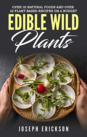 Edible Wild Plants: Over 111 Natural Foods and Over 22 Plant-Based Recipes On A Budget