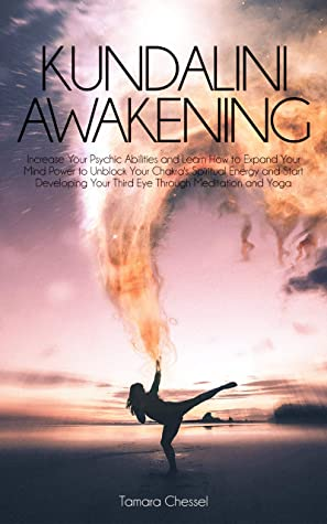 Kundalini Awakening: Increase Your Psychic Abilities and Learn How to Expand Your Mind Power to Unblock Your Chakra's Spiritual Energy and Start Developing Your Third Eye Through Meditation and Yoga