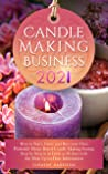 Candle Making Business 2021: How to Start, Grow and Run Your Own Profitable Home Based Candle Making Startup Step by Step in as Little as 30 Days With the Most Up-To-Date Information