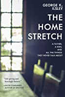 The Home Stretch: A Father, a Son, and All the Things They Never Talk About