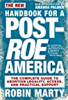 The New Handbook for a Post-Roe America: The Complete Guide to Abortion Legality, Access, and Practical Support
