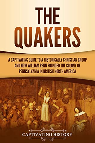 The Quakers: A Captivating Guide to a Historically Christian Group and How William Penn Founded the Colony of Pennsylvania in British North America