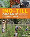The No-Till Organic Vegetable Farm: Human-Scale Methods for Intensive Commercial Production and Ecological Health