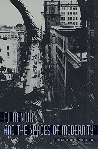 Film Noir and the Spaces of Modernity by Edward Dimendberg