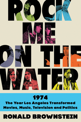 Rock Me on the Water: 1974—The Year Los Angeles Transformed Movies, Music, Television and Politics