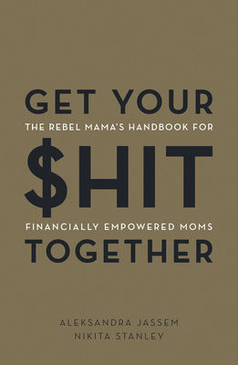 Get Your $hit Together: The Rebel Mama's Handbook for Financially Empowered Moms
