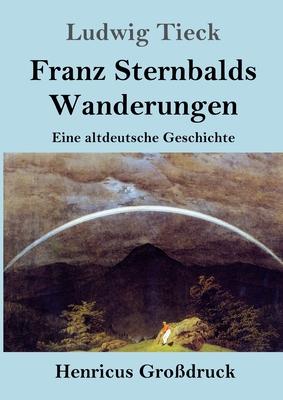 Franz Sternbalds Wanderungen (Gro�druck): Eine altdeutsche Geschichte