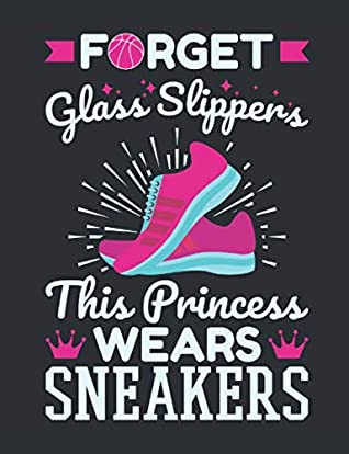 Forget Glass Slippers This Princess Wears Sneakers: Basketball Notebook for Girls, Blank Paperback Lined Book For Basketball Player to Write In, 150 pages, college ruled