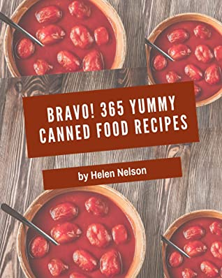 Bravo! 365 Yummy Canned Food Recipes: The Best Yummy Canned Food Cookbook that Delights Your Taste Buds