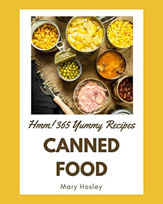 Hmm! 365 Yummy Canned Food Recipes: The Best Yummy Canned Food Cookbook that Delights Your Taste Buds