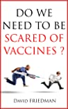 DO WE NEED TO BE SCARED OF VACCINES? by David Friedman