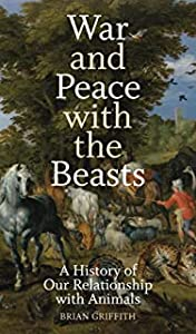 War and Peace with the Beasts: A History of Our Relationships with Animals