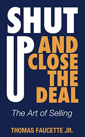 Shut Up and Close the Deal: The Art of Selling
