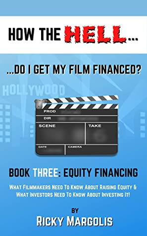 HOW THE HELL... Do I Get My Film Financed?: Book Three: EQUITY FINANCING : What Filmmakers Need To Know About Raising Equity & What Investors Need To Know About Investing It!