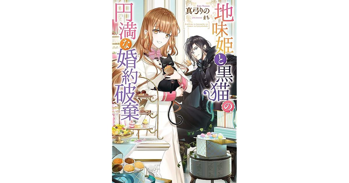 地味 姫 と 黒 猫 の 婚約 破棄 【電子版】『地味姫と黒猫の、円満な婚約破棄』(真弓りの,まち)